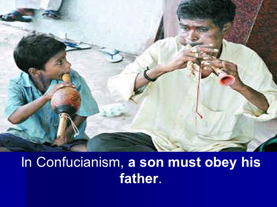 In Confucianism, a son must obey his father.
