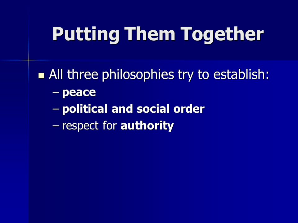 Putting Them Together All three philosophies try to establish: All three philosophies try to establish: –peace –political and social order –respect for authority