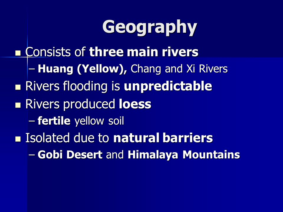 Geography Consists of three main rivers Consists of three main rivers –Huang (Yellow), Chang and Xi Rivers Rivers flooding is unpredictable Rivers flooding is unpredictable Rivers produced loess Rivers produced loess –fertile yellow soil Isolated due to natural barriers Isolated due to natural barriers –Gobi Desert and Himalaya Mountains