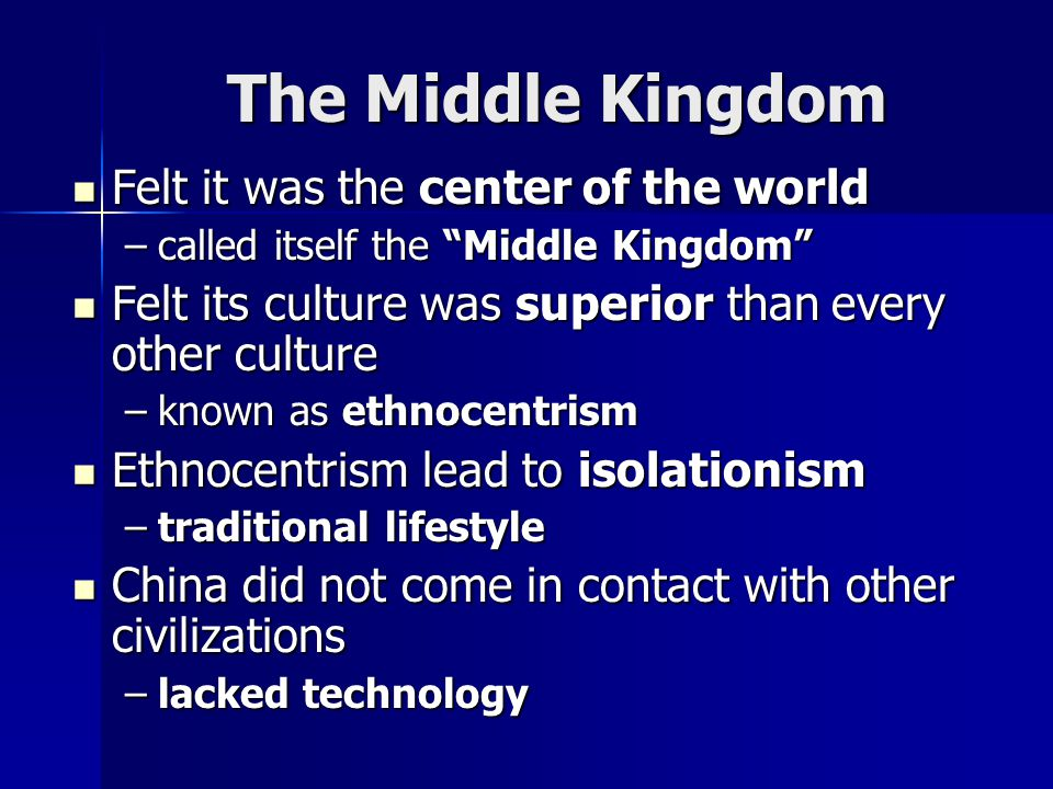 The Middle Kingdom Felt it was the center of the world Felt it was the center of the world –called itself the Middle Kingdom Felt its culture was superior than every other culture Felt its culture was superior than every other culture –known as ethnocentrism Ethnocentrism lead to isolationism Ethnocentrism lead to isolationism –traditional lifestyle China did not come in contact with other civilizations China did not come in contact with other civilizations –lacked technology