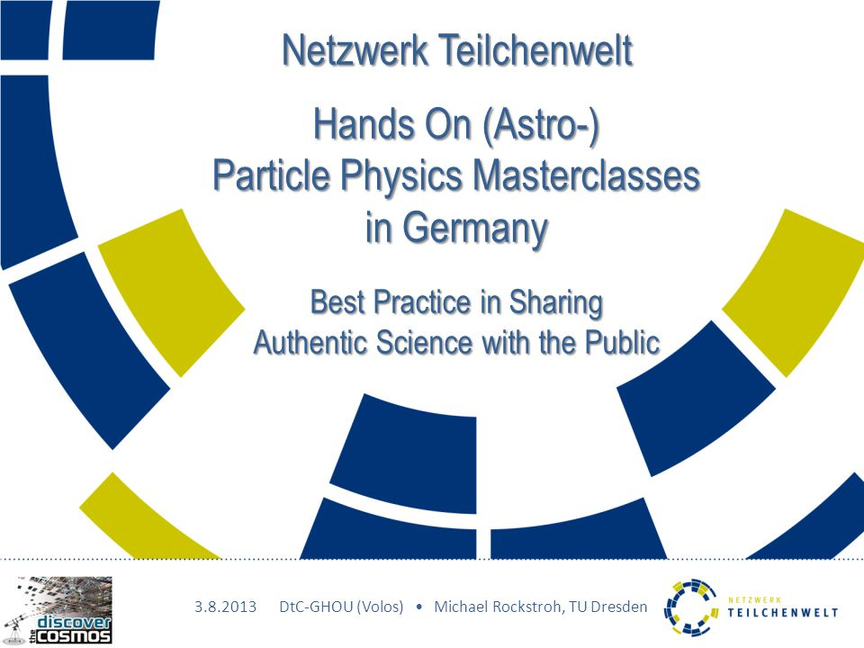 Netzwerk Teilchenwelt Hands On (Astro-) Particle Physics Masterclasses in Germany Best Practice in Sharing Authentic Science with the Public DtC-GHOU (Volos) Michael Rockstroh, TU Dresden
