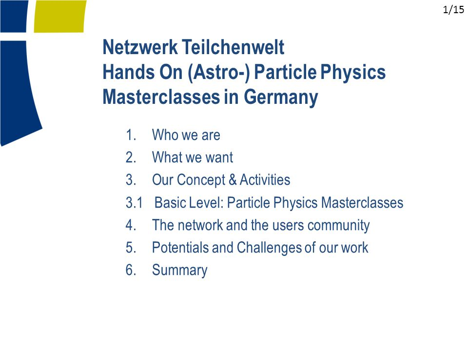 1.Who we are 2.What we want 3.Our Concept & Activities 3.1 Basic Level: Particle Physics Masterclasses 4.The network and the users community 5.Potentials and Challenges of our work 6.Summary Netzwerk Teilchenwelt Hands On (Astro-) Particle Physics Masterclasses in Germany 1/15