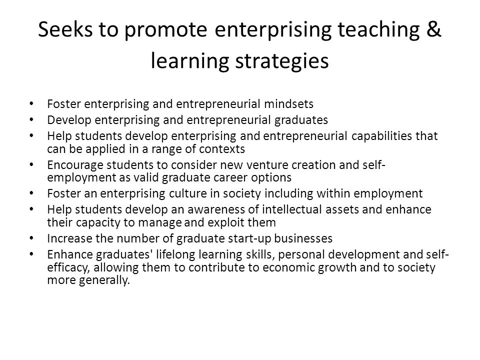 Seeks to promote enterprising teaching & learning strategies Foster enterprising and entrepreneurial mindsets Develop enterprising and entrepreneurial graduates Help students develop enterprising and entrepreneurial capabilities that can be applied in a range of contexts Encourage students to consider new venture creation and self- employment as valid graduate career options Foster an enterprising culture in society including within employment Help students develop an awareness of intellectual assets and enhance their capacity to manage and exploit them Increase the number of graduate start-up businesses Enhance graduates lifelong learning skills, personal development and self- efficacy, allowing them to contribute to economic growth and to society more generally.