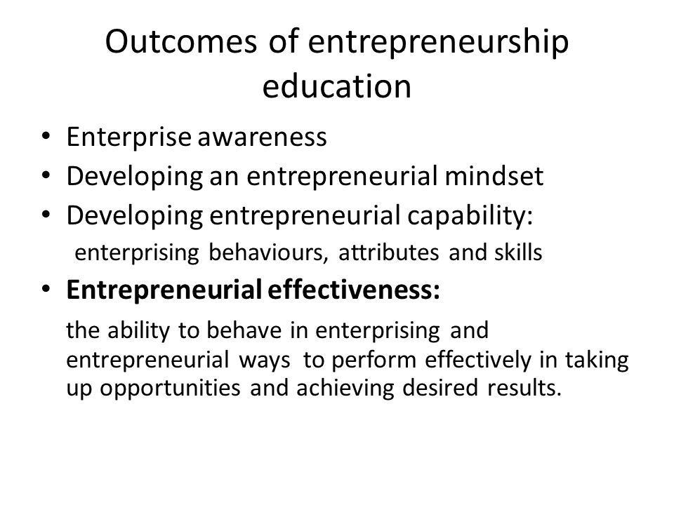 Outcomes of entrepreneurship education Enterprise awareness Developing an entrepreneurial mindset Developing entrepreneurial capability: enterprising behaviours, attributes and skills Entrepreneurial effectiveness: the ability to behave in enterprising and entrepreneurial ways to perform effectively in taking up opportunities and achieving desired results.