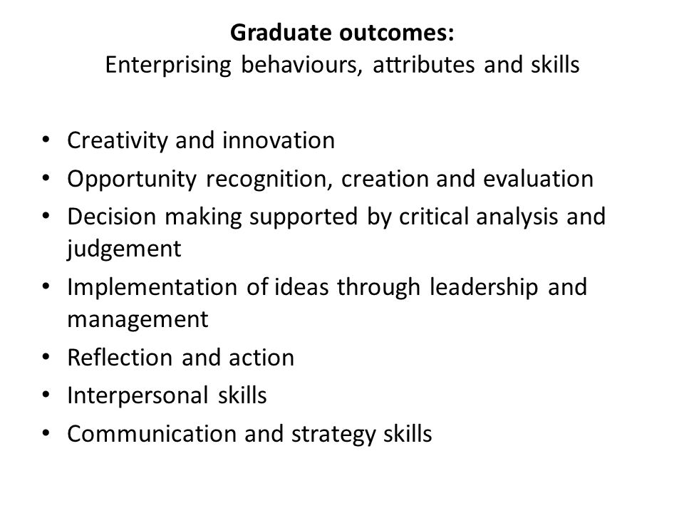 Graduate outcomes: Enterprising behaviours, attributes and skills Creativity and innovation Opportunity recognition, creation and evaluation Decision making supported by critical analysis and judgement Implementation of ideas through leadership and management Reflection and action Interpersonal skills Communication and strategy skills