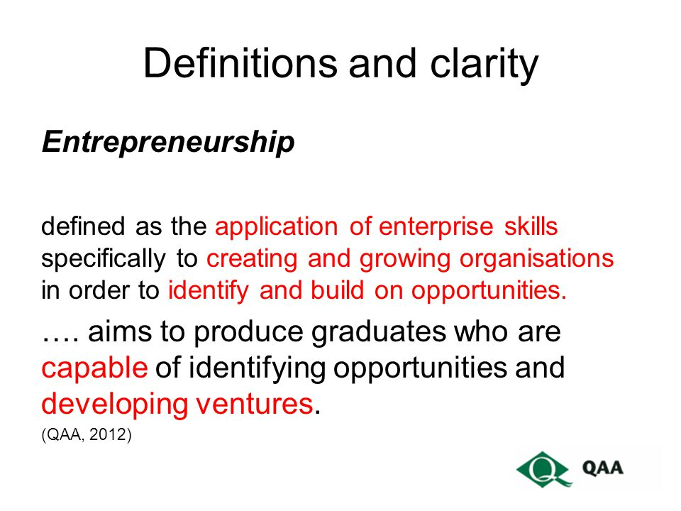 Definitions and clarity Entrepreneurship defined as the application of enterprise skills specifically to creating and growing organisations in order to identify and build on opportunities.
