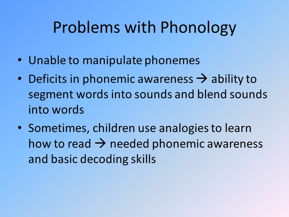 Problems with Phonology Unable to manipulate phonemes Deficits in phonemic awareness  ability to segment words into sounds and blend sounds into words Sometimes, children use analogies to learn how to read  needed phonemic awareness and basic decoding skills