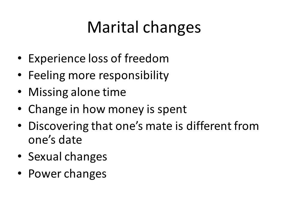 Experience loss of freedom Feeling more responsibility Missing alone time Change in how money is spent Discovering that one's mate is different from one's date Sexual changes Power changes Marital changes