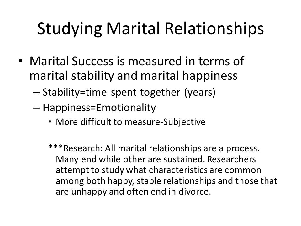 Studying Marital Relationships Marital Success is measured in terms of marital stability and marital happiness – Stability=time spent together (years) – Happiness=Emotionality More difficult to measure-Subjective ***Research: All marital relationships are a process.