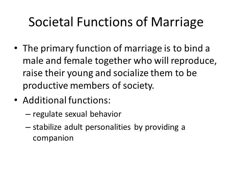 The primary function of marriage is to bind a male and female together who will reproduce, raise their young and socialize them to be productive members of society.