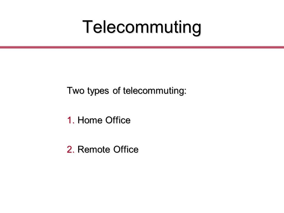 Telecommuting Two types of telecommuting: 1.Home Office 2.Remote Office