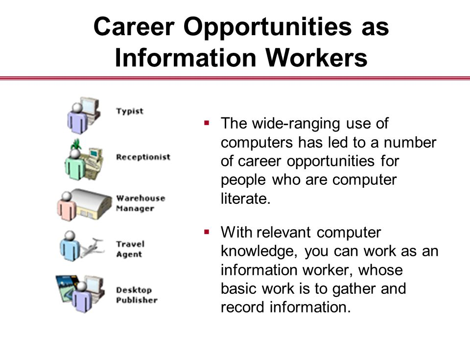 Career Opportunities as Information Workers  The wide-ranging use of computers has led to a number of career opportunities for people who are computer literate.