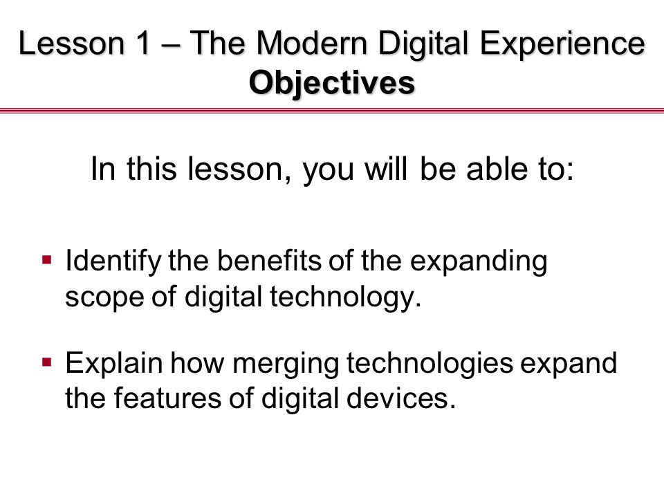 Lesson 1 – The Modern Digital Experience Objectives In this lesson, you will be able to:  Identify the benefits of the expanding scope of digital technology.