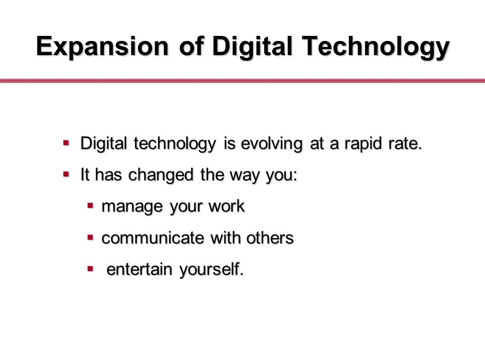 Expansion of Digital Technology  Digital technology is evolving at a rapid rate.