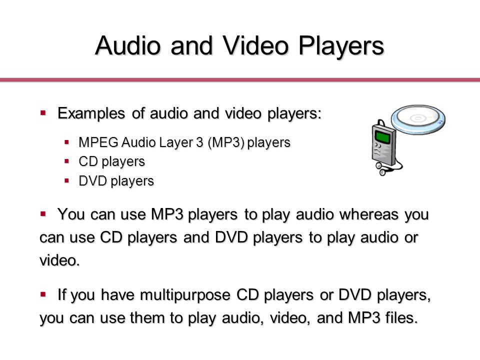 Audio and Video Players  Examples of audio and video players:  MPEG Audio Layer 3 (MP3) players  CD players  DVD players  You can use MP3 players to play audio whereas you can use CD players and DVD players to play audio or video.