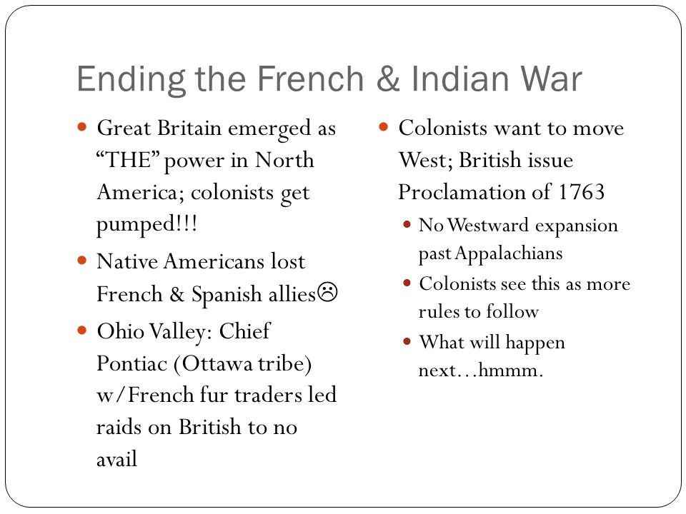 Ending the French & Indian War Great Britain emerged as THE power in North America; colonists get pumped!!.
