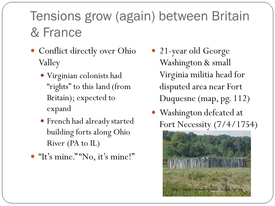 Tensions grow (again) between Britain & France Conflict directly over Ohio Valley Virginian colonists had rights to this land (from Britain); expected to expand French had already started building forts along Ohio River (PA to IL) It's mine. No, it's mine! 21-year old George Washington & small Virginia militia head for disputed area near Fort Duquesne (map, pg.