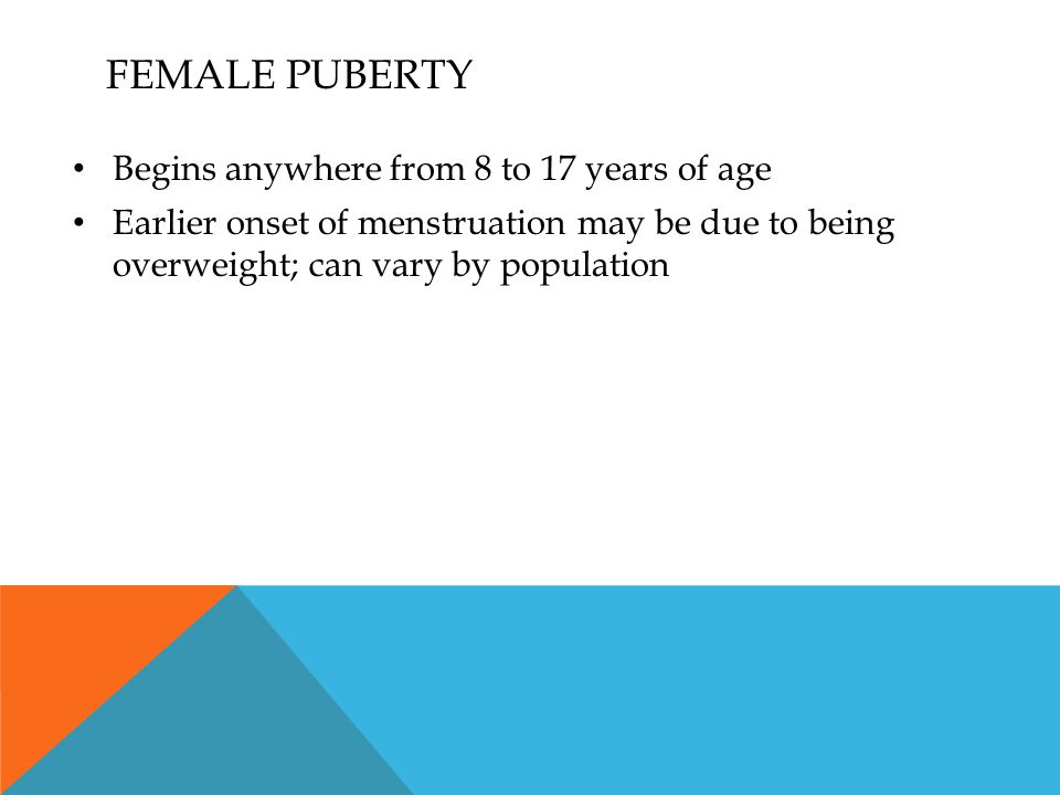 FEMALE PUBERTY Begins anywhere from 8 to 17 years of age Earlier onset of menstruation may be due to being overweight; can vary by population