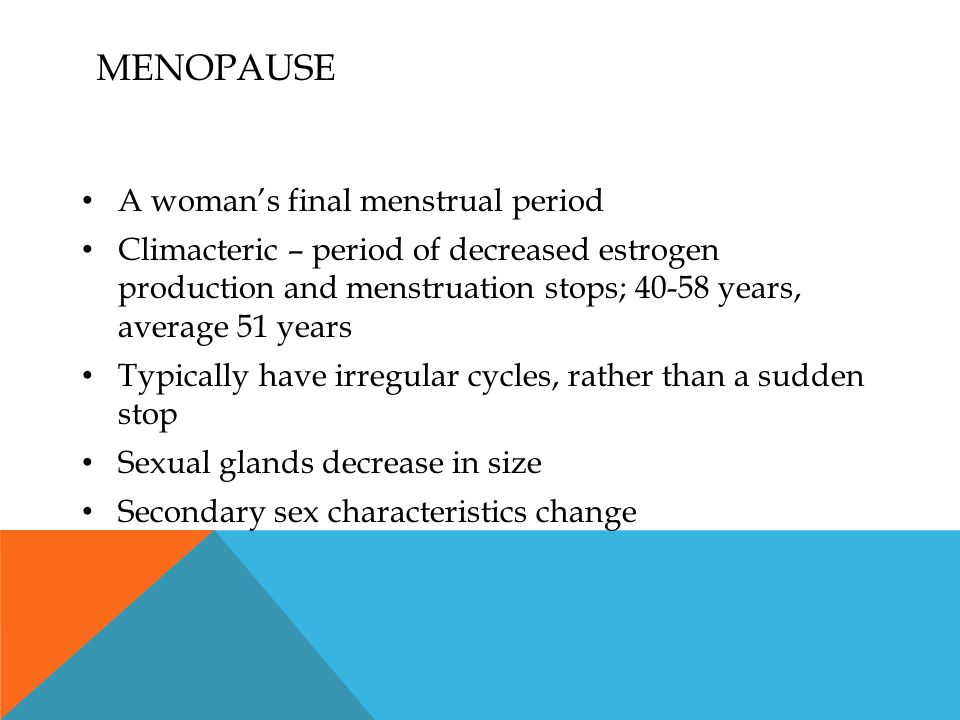 MENOPAUSE A woman's final menstrual period Climacteric – period of decreased estrogen production and menstruation stops; 40-58 years, average 51 years