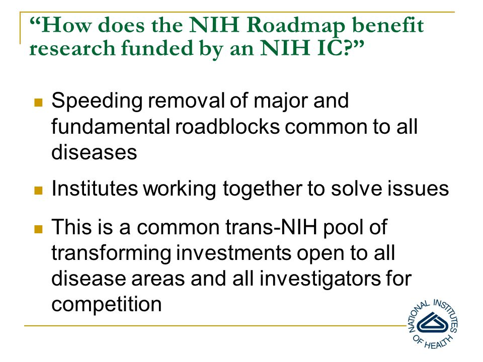 How does the NIH Roadmap benefit research funded by an NIH IC Speeding removal of major and fundamental roadblocks common to all diseases Institutes working together to solve issues This is a common trans-NIH pool of transforming investments open to all disease areas and all investigators for competition