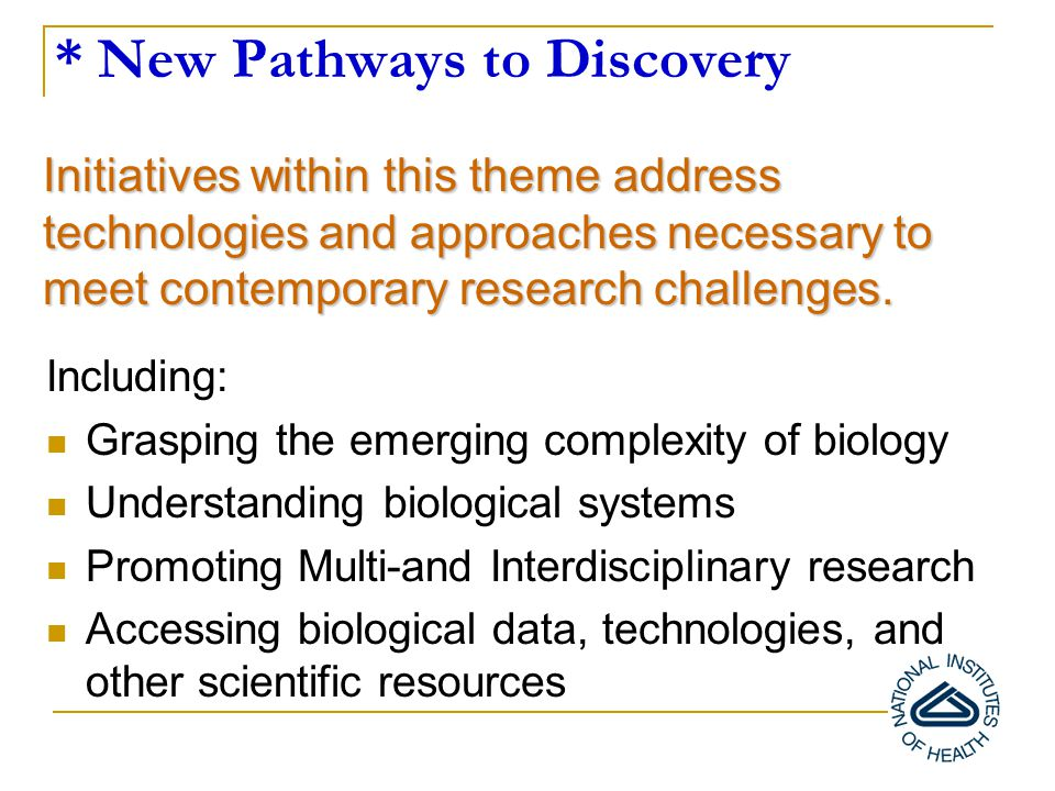 * New Pathways to Discovery Including: Grasping the emerging complexity of biology Understanding biological systems Promoting Multi-and Interdisciplinary research Accessing biological data, technologies, and other scientific resources Initiatives within this theme address technologies and approaches necessary to meet contemporary research challenges.
