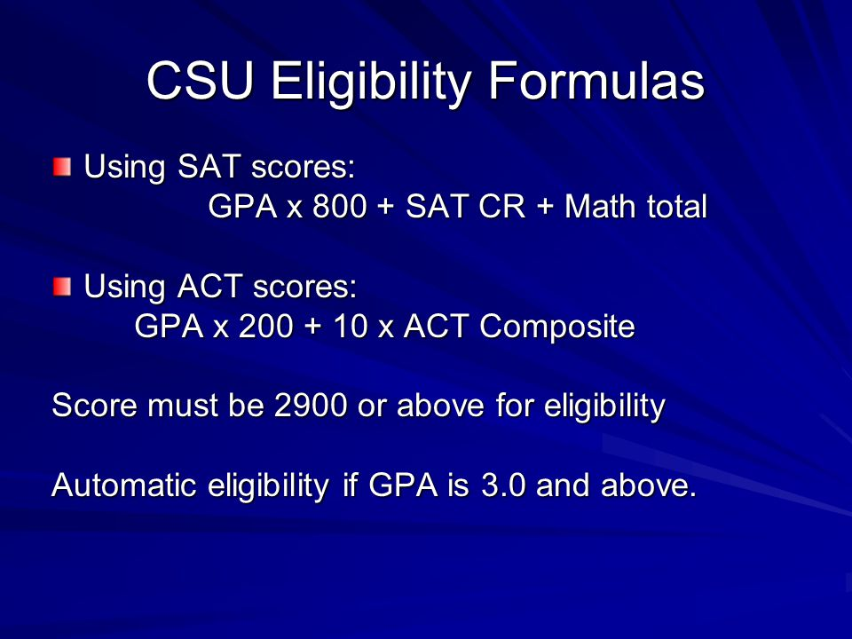 CSU Eligibility Formulas Using SAT scores: GPA x SAT CR + Math total GPA x SAT CR + Math total Using ACT scores: GPA x x ACT Composite GPA x x ACT Composite Score must be 2900 or above for eligibility Automatic eligibility if GPA is 3.0 and above.