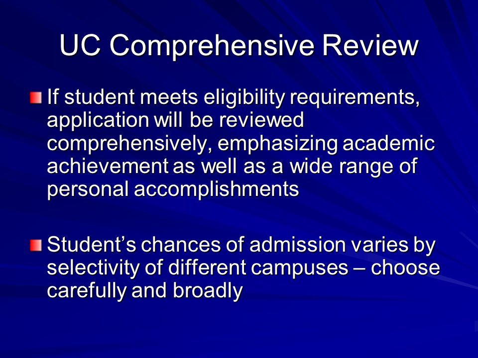UC Comprehensive Review If student meets eligibility requirements, application will be reviewed comprehensively, emphasizing academic achievement as well as a wide range of personal accomplishments Student's chances of admission varies by selectivity of different campuses – choose carefully and broadly