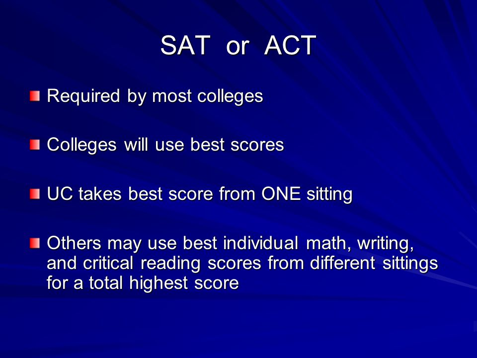SAT or ACT Required by most colleges Colleges will use best scores UC takes best score from ONE sitting Others may use best individual math, writing, and critical reading scores from different sittings for a total highest score