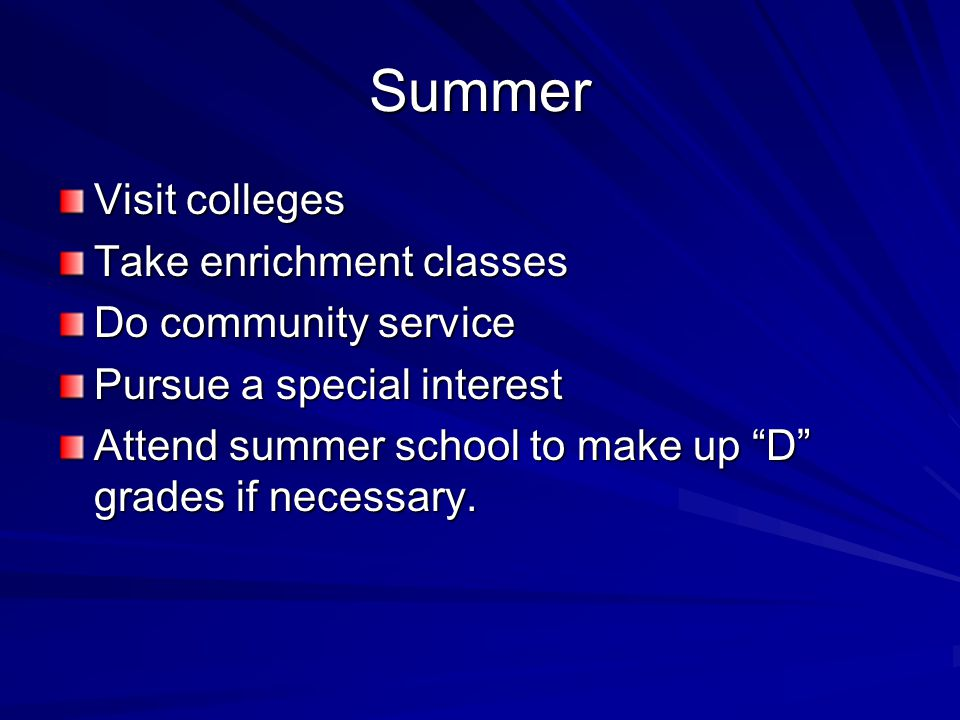Summer Visit colleges Take enrichment classes Do community service Pursue a special interest Attend summer school to make up D grades if necessary.