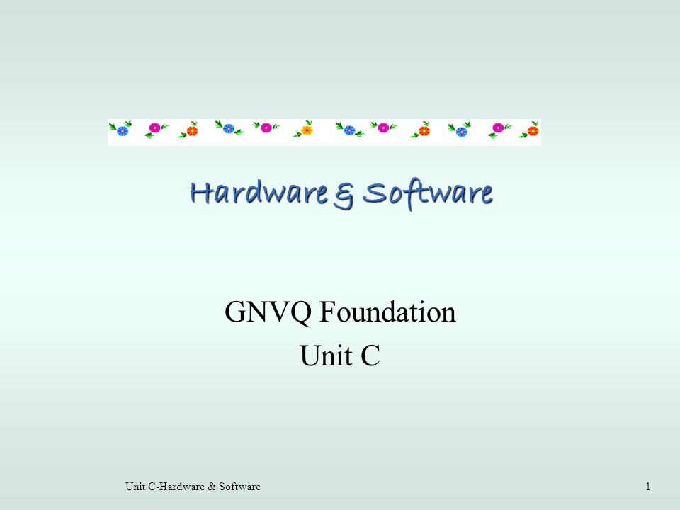 Unit C-Hardware & Software1 Hardware & Software GNVQ Foundation Unit C