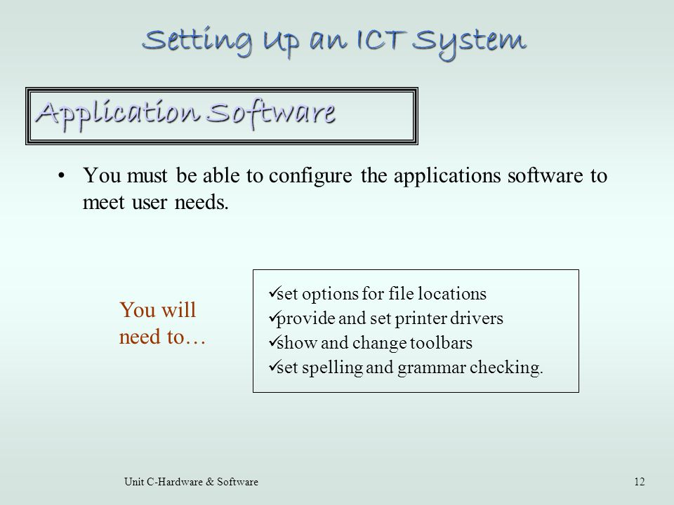 Unit C-Hardware & Software12 You must be able to configure the applications software to meet user needs.