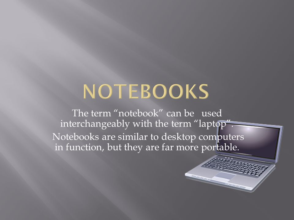 The term notebook can be used interchangeably with the term laptop .