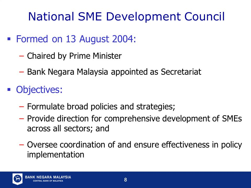 8 National SME Development Council  Formed on 13 August 2004: –Chaired by Prime Minister –Bank Negara Malaysia appointed as Secretariat  Objectives: –Formulate broad policies and strategies; –Provide direction for comprehensive development of SMEs across all sectors; and –Oversee coordination of and ensure effectiveness in policy implementation