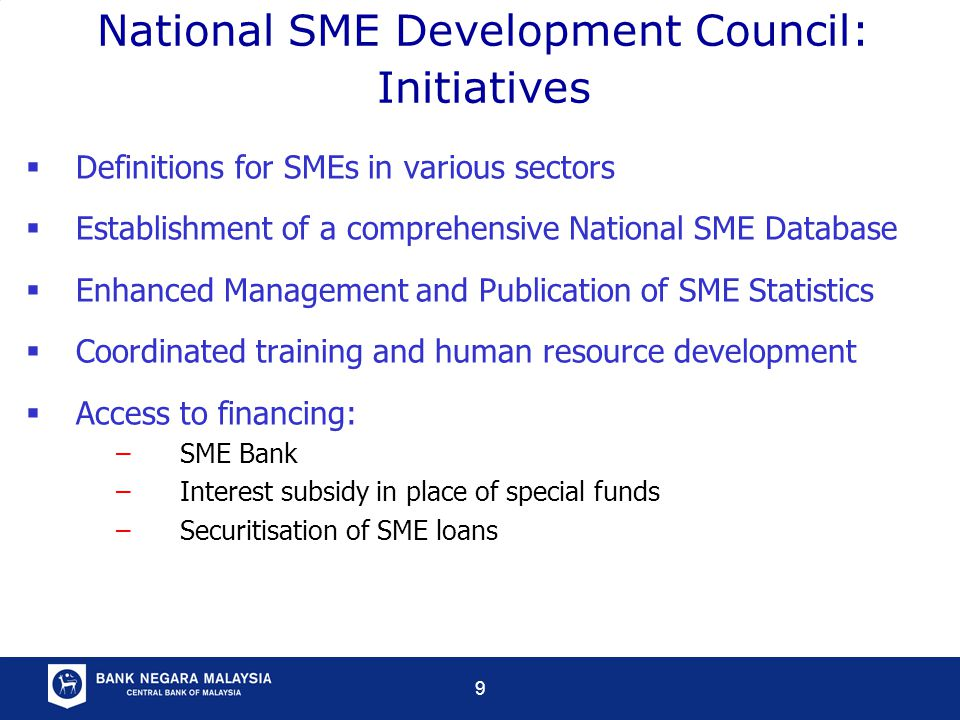 9 National SME Development Council: Initiatives  Definitions for SMEs in various sectors  Establishment of a comprehensive National SME Database  Enhanced Management and Publication of SME Statistics  Coordinated training and human resource development  Access to financing: –SME Bank –Interest subsidy in place of special funds –Securitisation of SME loans