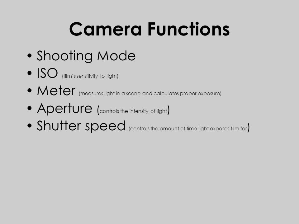 Camera Functions Shooting Mode ISO (film's sensitivity to light) Meter (measures light in a scene and calculates proper exposure) Aperture ( controls the intensity of light ) Shutter speed (controls the amount of time light exposes film for )