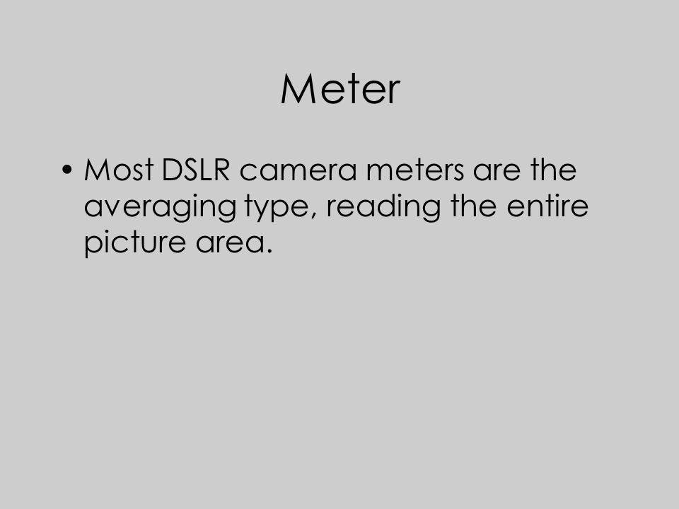 Meter Most DSLR camera meters are the averaging type, reading the entire picture area.