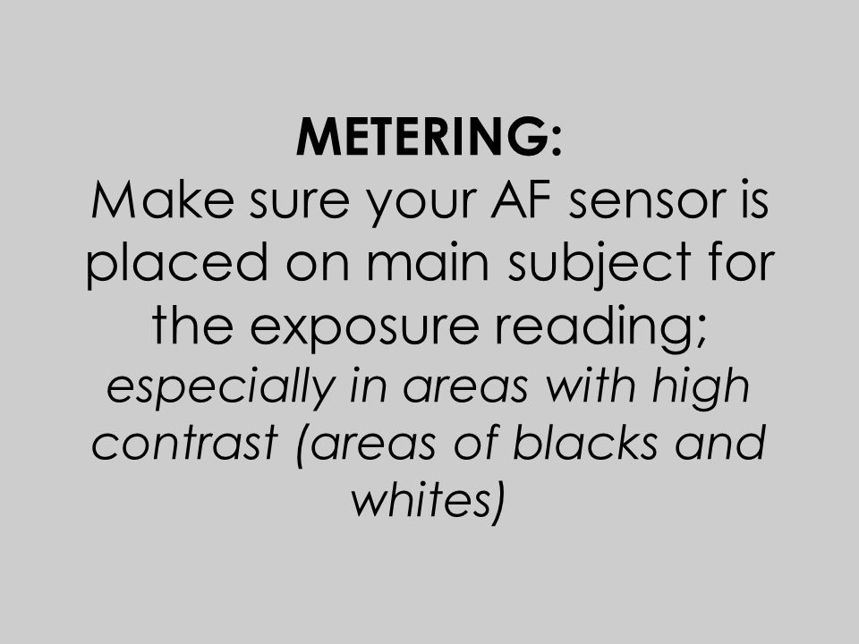 METERING: Make sure your AF sensor is placed on main subject for the exposure reading; especially in areas with high contrast (areas of blacks and whites)