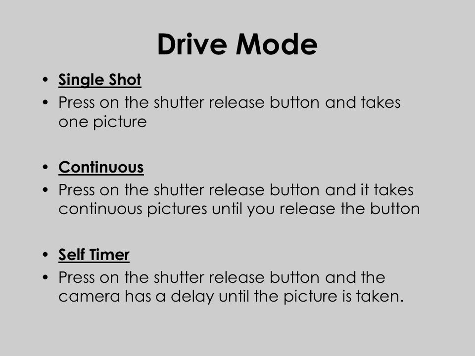 Drive Mode Single Shot Press on the shutter release button and takes one picture Continuous Press on the shutter release button and it takes continuous pictures until you release the button Self Timer Press on the shutter release button and the camera has a delay until the picture is taken.