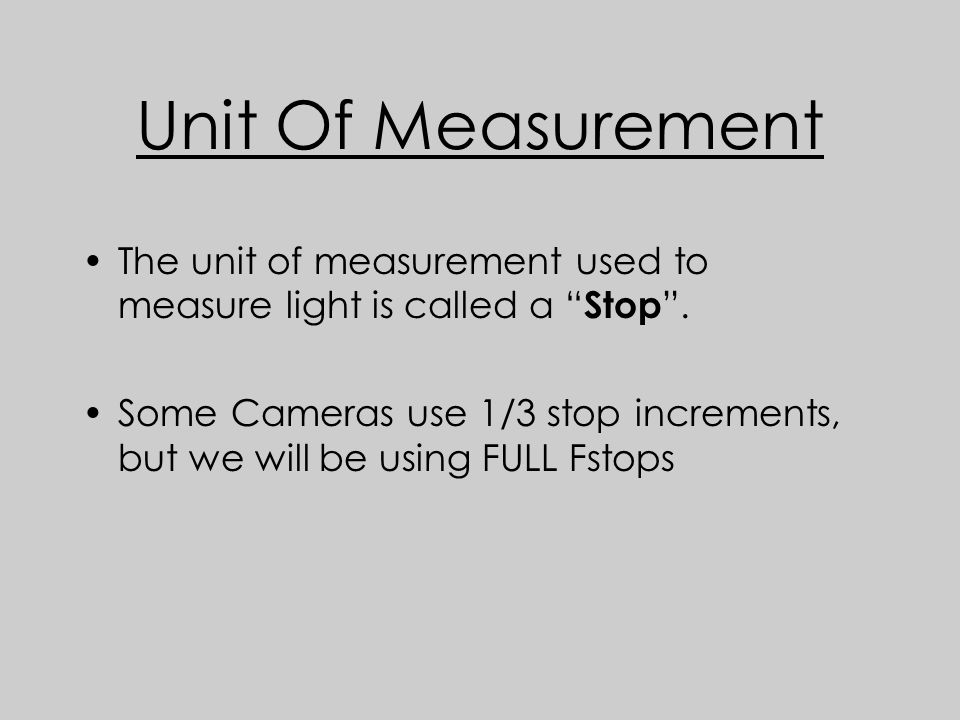 Unit Of Measurement The unit of measurement used to measure light is called a Stop .