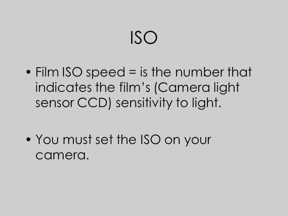 ISO Film ISO speed = is the number that indicates the film's (Camera light sensor CCD) sensitivity to light.