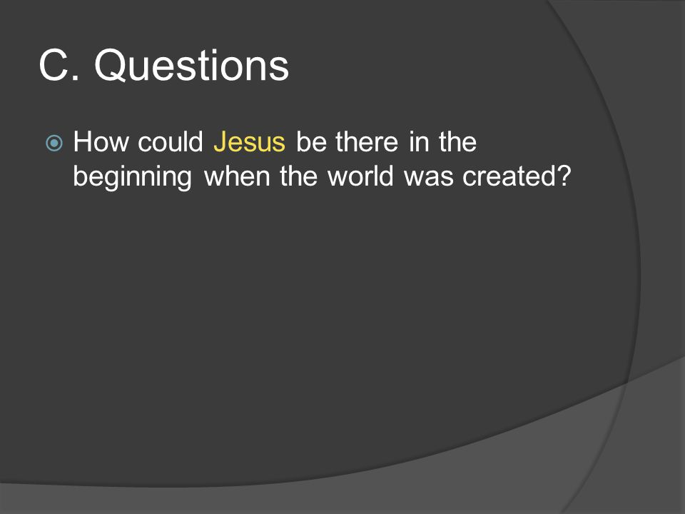 C. Questions  How could Jesus be there in the beginning when the world was created