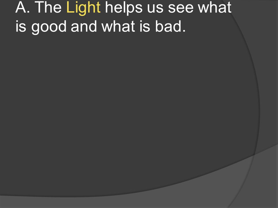 A. The Light helps us see what is good and what is bad.