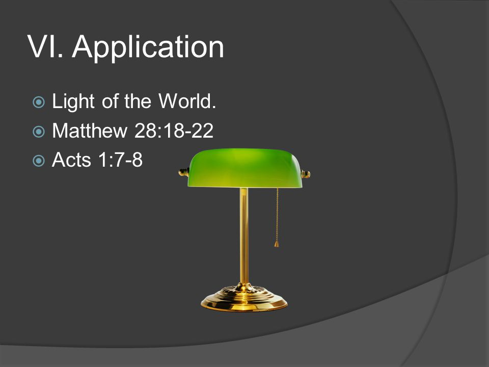 VI. Application  Light of the World.  Matthew 28:18-22  Acts 1:7-8