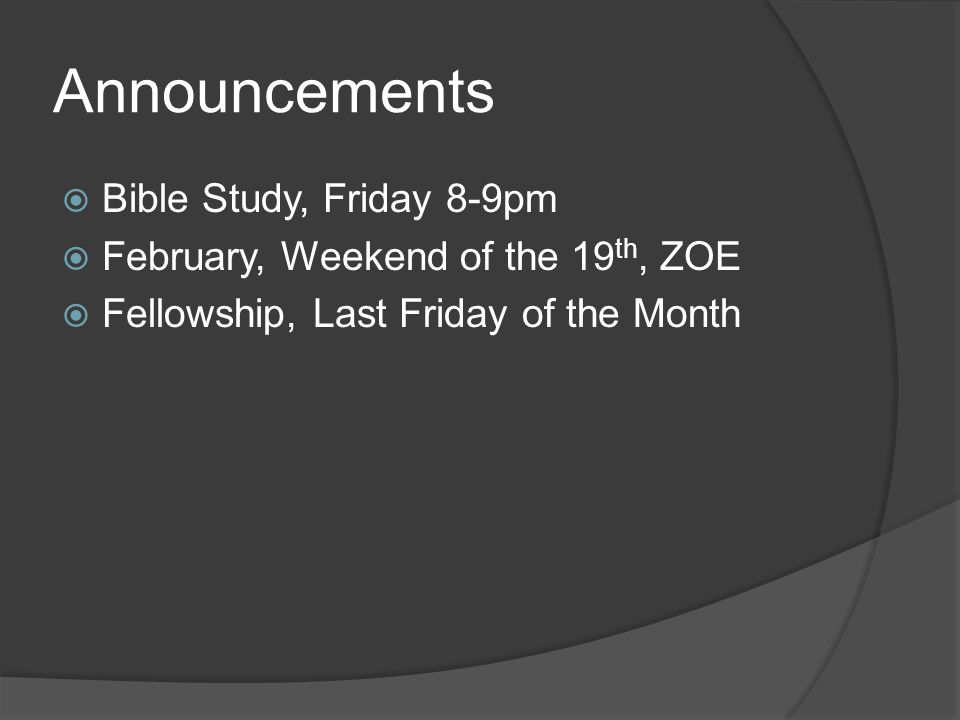 Announcements  Bible Study, Friday 8-9pm  February, Weekend of the 19 th, ZOE  Fellowship, Last Friday of the Month