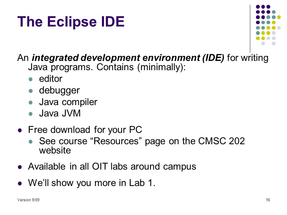 Version 9/0916 The Eclipse IDE An integrated development environment (IDE) for writing Java programs.