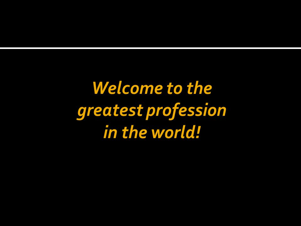 Welcome to the greatest profession in the world!