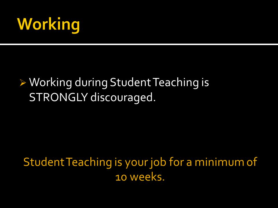  Working during Student Teaching is STRONGLY discouraged.