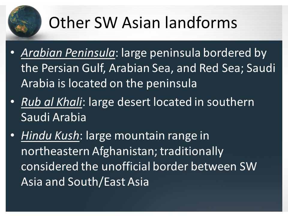 Other SW Asian landforms Arabian Peninsula: large peninsula bordered by the Persian Gulf, Arabian Sea, and Red Sea; Saudi Arabia is located on the peninsula Rub al Khali: large desert located in southern Saudi Arabia Hindu Kush: large mountain range in northeastern Afghanistan; traditionally considered the unofficial border between SW Asia and South/East Asia