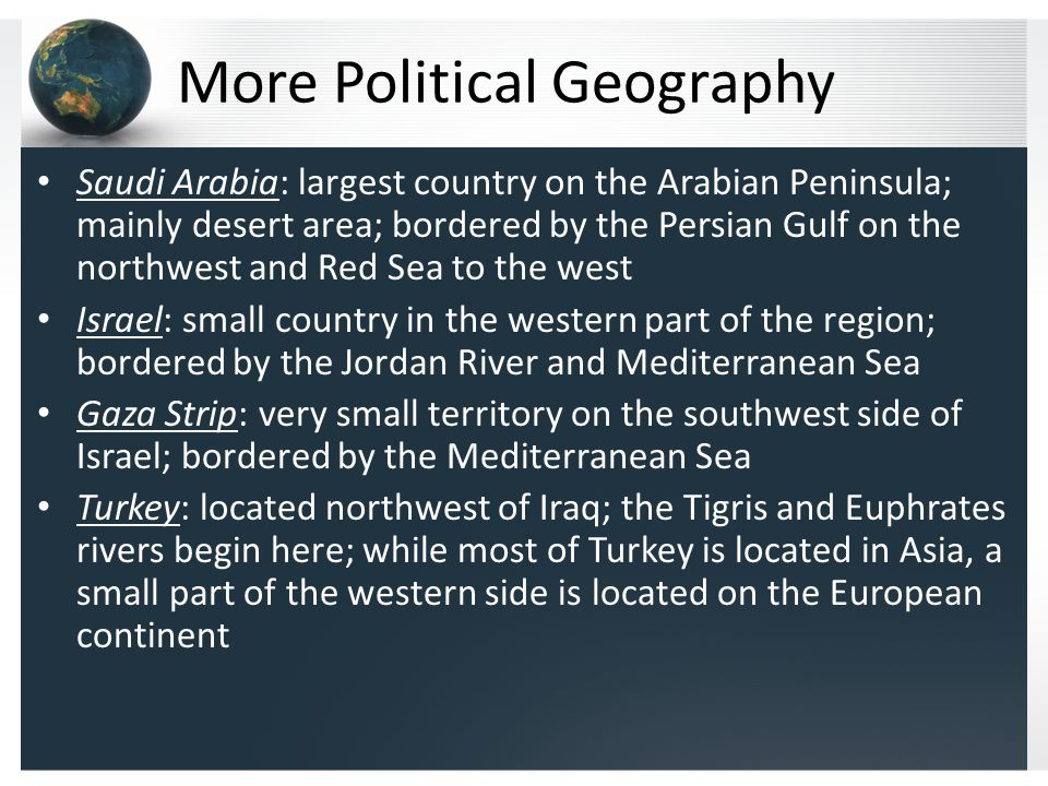 More Political Geography Saudi Arabia: largest country on the Arabian Peninsula; mainly desert area; bordered by the Persian Gulf on the northwest and Red Sea to the west Israel: small country in the western part of the region; bordered by the Jordan River and Mediterranean Sea Gaza Strip: very small territory on the southwest side of Israel; bordered by the Mediterranean Sea Turkey: located northwest of Iraq; the Tigris and Euphrates rivers begin here; while most of Turkey is located in Asia, a small part of the western side is located on the European continent
