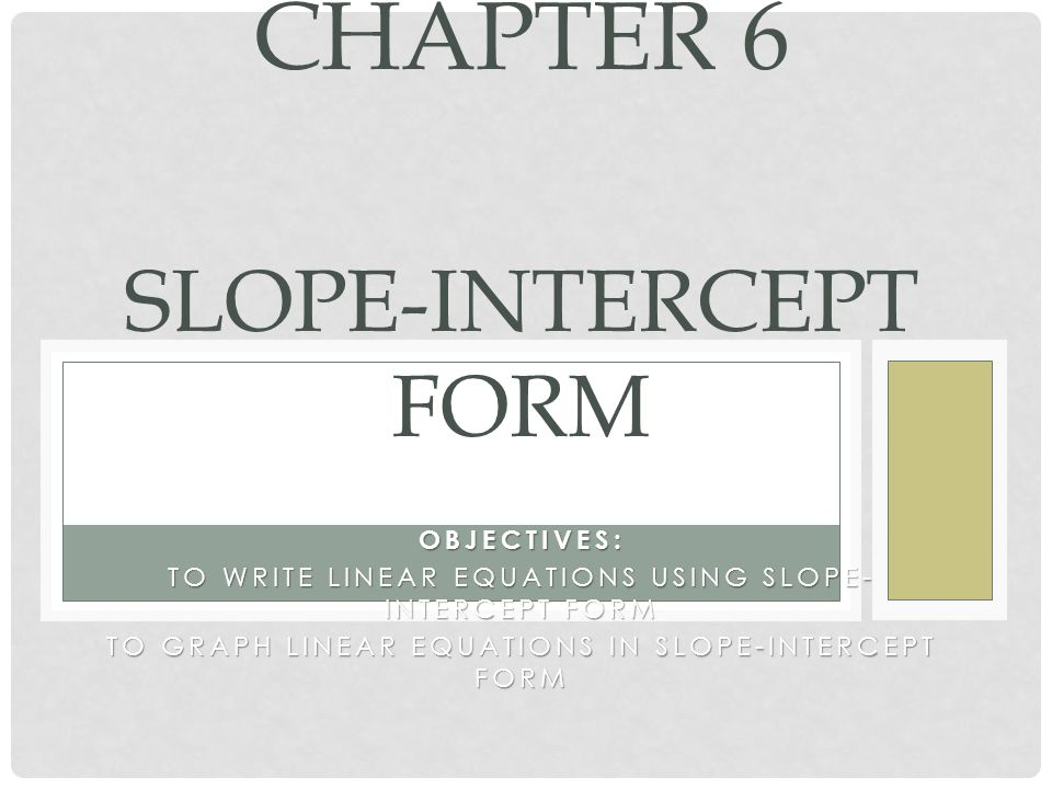 OBJECTIVES: TO WRITE LINEAR EQUATIONS USING SLOPE- INTERCEPT FORM TO GRAPH LINEAR EQUATIONS IN SLOPE-INTERCEPT FORM CHAPTER 6 SLOPE-INTERCEPT FORM